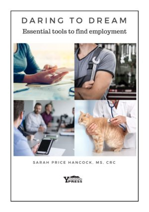 "Book cover: Title: ""Daring to Dream: Essential tools to find employment"" by Sarah Price Hancock, MS, CRC. Photo Collage of 4 photos include: 1. Closeup of woman in business attire holding a digital device and pen. 2. Close-up of a muscular bicep holding a wrench in a workshop, 3. Business professionals seated around a conference table in a meeting, 4. Closeup of veterinarian checking health of a cat with a stethoscope. Publisher Logo: Y Mountain Press (Wasatch Mountain range silhouette with ""Y"" on mountain.)"
